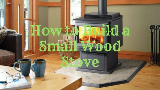 How to Build a Small Wood Stove